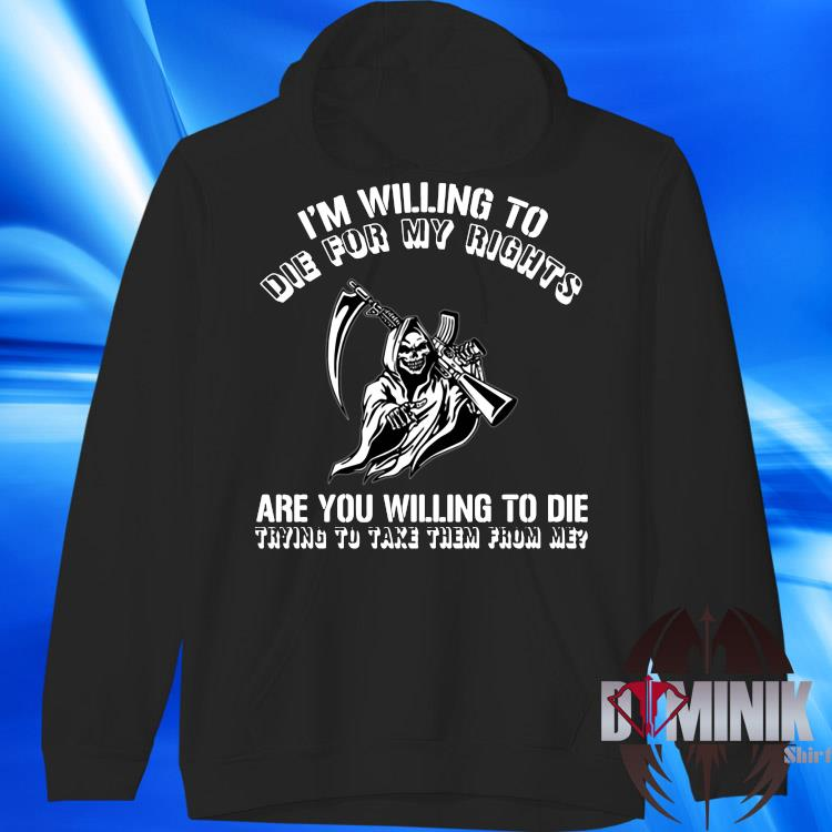 I'm Willing To Die For My Right Are You Willing To Die Trying To Take Them From Me Shirt hoodie
