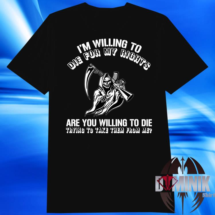 I'm Willing To Die For My Right Are You Willing To Die Trying To Take Them From Me Shirt